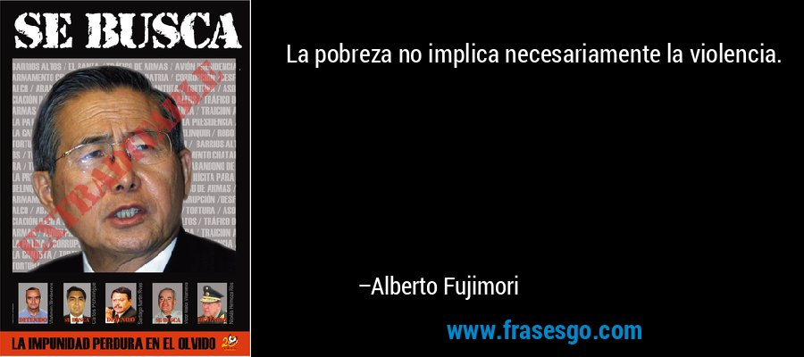 La pobreza no implica necesariamente la violencia. – Alberto Fujimori