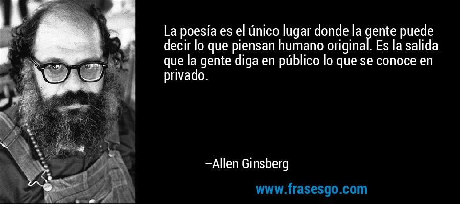 La poesía es el único lugar donde la gente puede decir lo que piensan humano original. Es la salida que la gente diga en público lo que se conoce en privado. – Allen Ginsberg