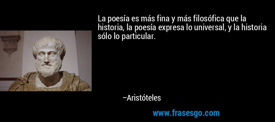 La poesía es más fina y más filosófica que la historia, la poesía expresa lo universal, y la historia sólo lo particular. – Aristóteles