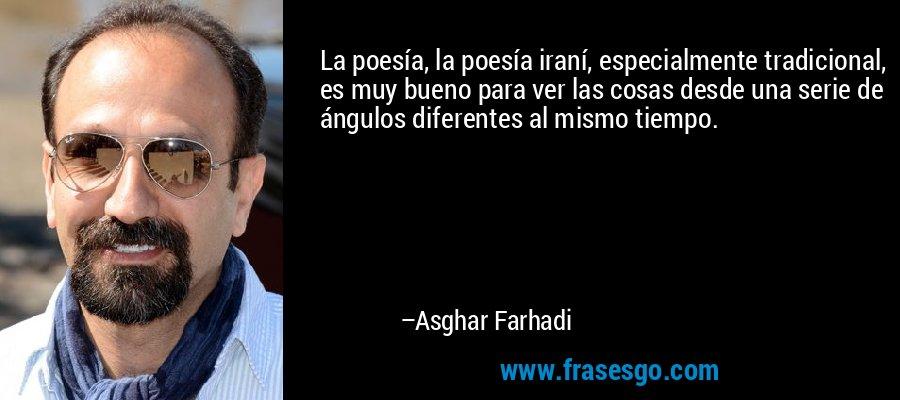 La poesía, la poesía iraní, especialmente tradicional, es muy bueno para ver las cosas desde una serie de ángulos diferentes al mismo tiempo. – Asghar Farhadi