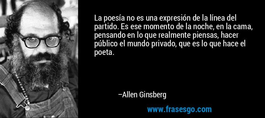 La poesía no es una expresión de la línea del partido. Es ese momento de la noche, en la cama, pensando en lo que realmente piensas, hacer público el mundo privado, que es lo que hace el poeta. – Allen Ginsberg