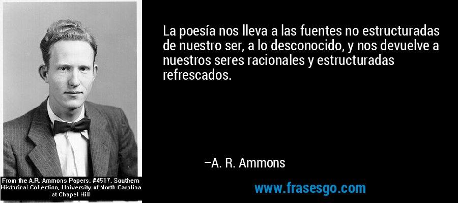 La poesía nos lleva a las fuentes no estructuradas de nuestro ser, a lo desconocido, y nos devuelve a nuestros seres racionales y estructuradas refrescados. – A. R. Ammons