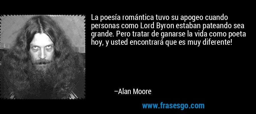 La poesía romántica tuvo su apogeo cuando personas como Lord Byron estaban pateando sea grande. Pero tratar de ganarse la vida como poeta hoy, y usted encontrará que es muy diferente! – Alan Moore