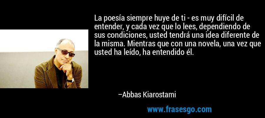 La poesía siempre huye de ti - es muy difícil de entender, y cada vez que lo lees, dependiendo de sus condiciones, usted tendrá una idea diferente de la misma. Mientras que con una novela, una vez que usted ha leído, ha entendido él. – Abbas Kiarostami