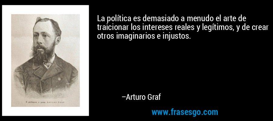 La política es demasiado a menudo el arte de traicionar los intereses reales y legítimos, y de crear otros imaginarios e injustos. – Arturo Graf