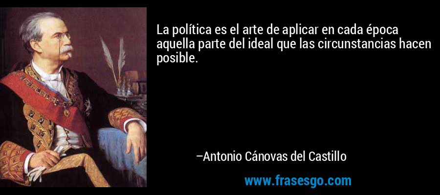 La política es el arte de aplicar en cada época aquella parte del ideal que las circunstancias hacen posible. – Antonio Cánovas del Castillo