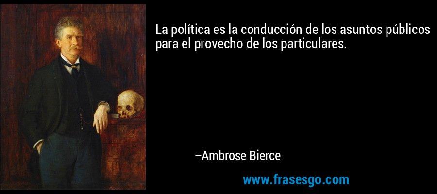 La política es la conducción de los asuntos públicos para el provecho de los particulares. – Ambrose Bierce