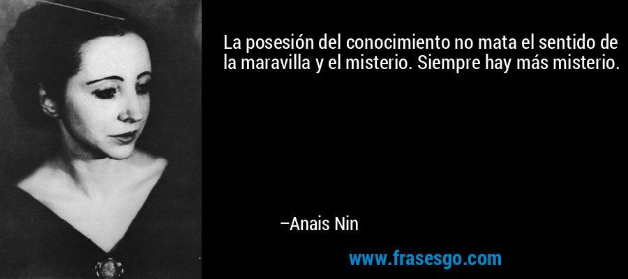 La posesión del conocimiento no mata el sentido de la maravilla y el misterio. Siempre hay más misterio. – Anais Nin