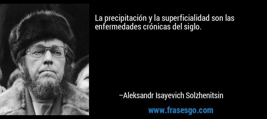 La precipitación y la superficialidad son las enfermedades crónicas del siglo. – Aleksandr Isayevich Solzhenitsin