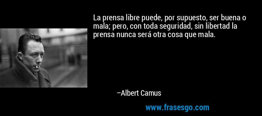 La prensa libre puede, por supuesto, ser buena o mala; pero, con toda seguridad, sin libertad la prensa nunca será otra cosa que mala. – Albert Camus