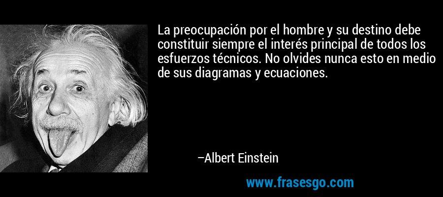 La preocupación por el hombre y su destino debe constituir siempre el interés principal de todos los esfuerzos técnicos. No olvides nunca esto en medio de sus diagramas y ecuaciones. – Albert Einstein