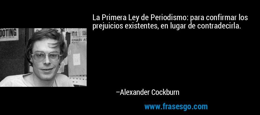 La Primera Ley de Periodismo: para confirmar los prejuicios existentes, en lugar de contradecirla. – Alexander Cockburn