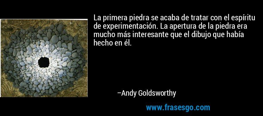 La primera piedra se acaba de tratar con el espíritu de experimentación. La apertura de la piedra era mucho más interesante que el dibujo que había hecho en él. – Andy Goldsworthy