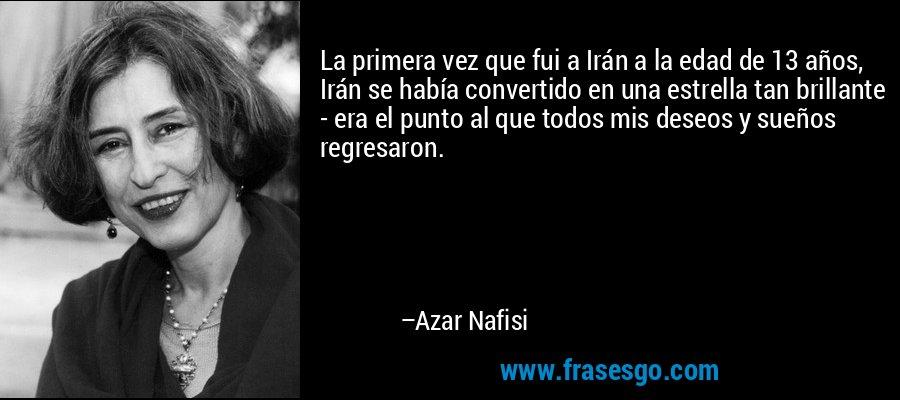 La primera vez que fui a Irán a la edad de 13 años, Irán se había convertido en una estrella tan brillante - era el punto al que todos mis deseos y sueños regresaron. – Azar Nafisi