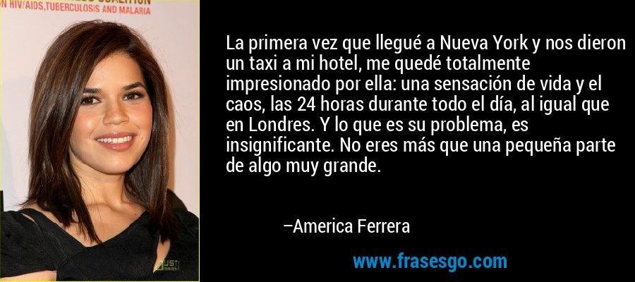 La primera vez que llegué a Nueva York y nos dieron un taxi a mi hotel, me quedé totalmente impresionado por ella: una sensación de vida y el caos, las 24 horas durante todo el día, al igual que en Londres. Y lo que es su problema, es insignificante. No eres más que una pequeña parte de algo muy grande. – America Ferrera
