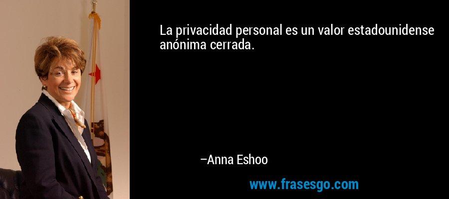 La privacidad personal es un valor estadounidense anónima cerrada. – Anna Eshoo