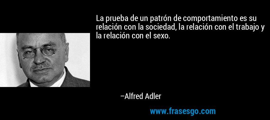La prueba de un patrón de comportamiento es su relación con la sociedad, la relación con el trabajo y la relación con el sexo. – Alfred Adler