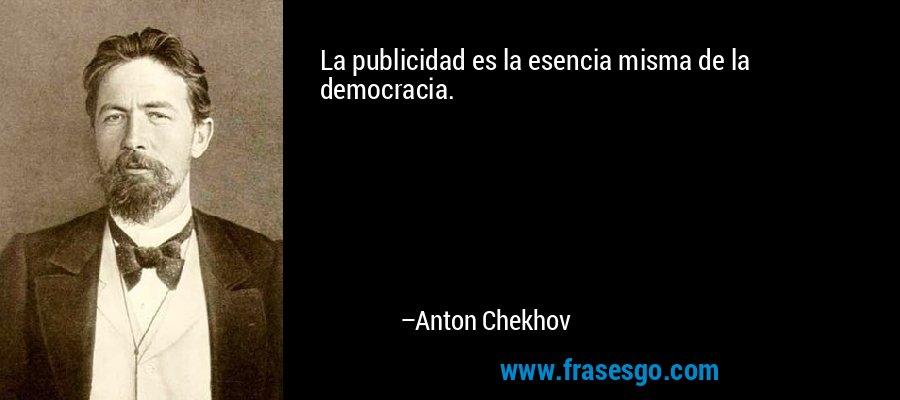 La publicidad es la esencia misma de la democracia. – Anton Chekhov
