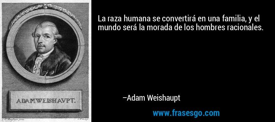 La raza humana se convertirá en una familia, y el mundo será la morada de los hombres racionales. – Adam Weishaupt