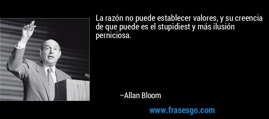 La razón no puede establecer valores, y su creencia de que puede es el stupidiest y más ilusión perniciosa. – Allan Bloom