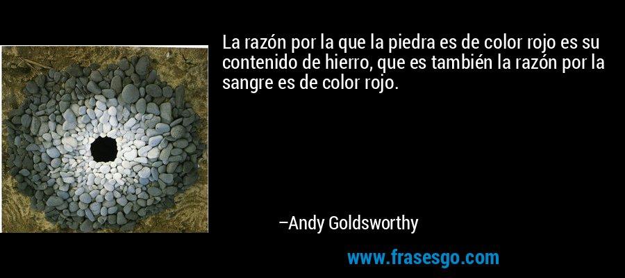 La razón por la que la piedra es de color rojo es su contenido de hierro, que es también la razón por la sangre es de color rojo. – Andy Goldsworthy