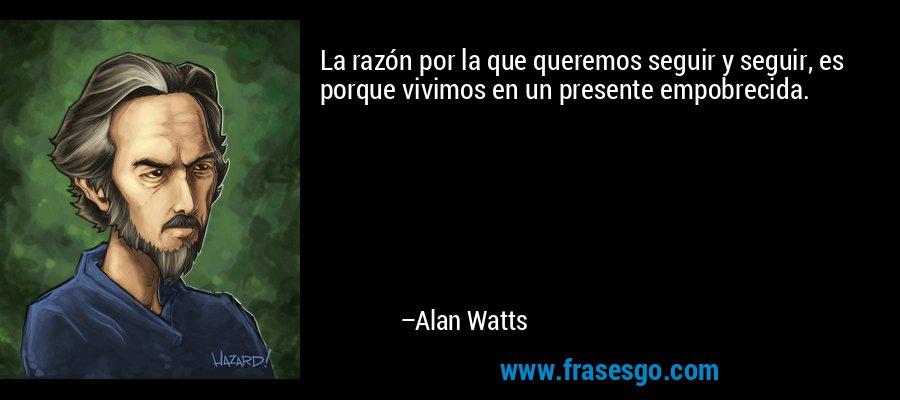 La razón por la que queremos seguir y seguir, es porque vivimos en un presente empobrecida. – Alan Watts