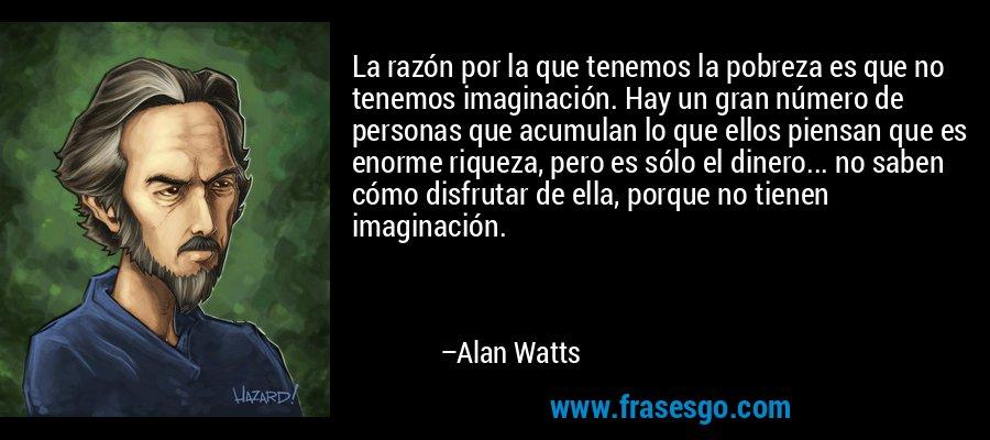 La razón por la que tenemos la pobreza es que no tenemos imaginación. Hay un gran número de personas que acumulan lo que ellos piensan que es enorme riqueza, pero es sólo el dinero... no saben cómo disfrutar de ella, porque no tienen imaginación. – Alan Watts