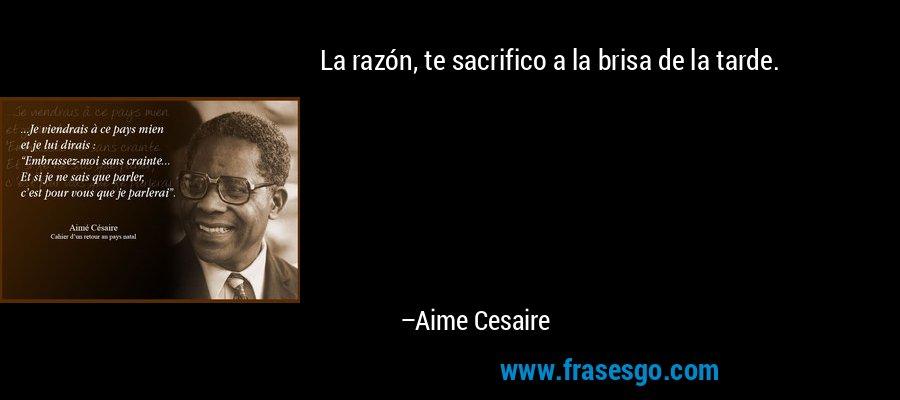La razón, te sacrifico a la brisa de la tarde. – Aime Cesaire
