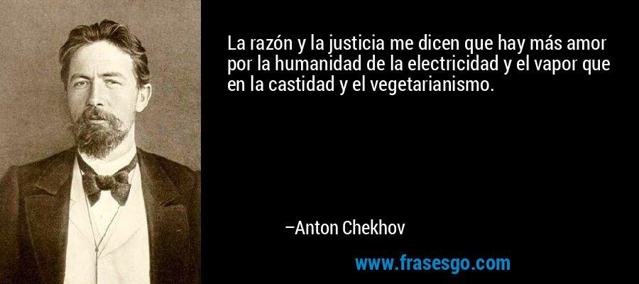 La razón y la justicia me dicen que hay más amor por la humanidad de la electricidad y el vapor que en la castidad y el vegetarianismo. – Anton Chekhov