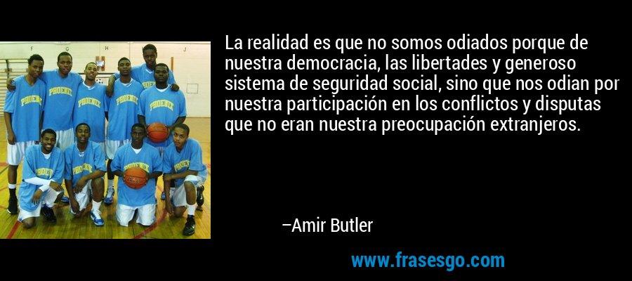 La realidad es que no somos odiados porque de nuestra democracia, las libertades y generoso sistema de seguridad social, sino que nos odian por nuestra participación en los conflictos y disputas que no eran nuestra preocupación extranjeros. – Amir Butler