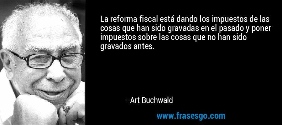 La reforma fiscal está dando los impuestos de las cosas que han sido gravadas en el pasado y poner impuestos sobre las cosas que no han sido gravados antes. – Art Buchwald