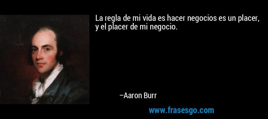 La regla de mi vida es hacer negocios es un placer, y el placer de mi negocio. – Aaron Burr