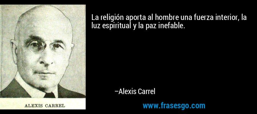 La religión aporta al hombre una fuerza interior, la luz espiritual y la paz inefable. – Alexis Carrel