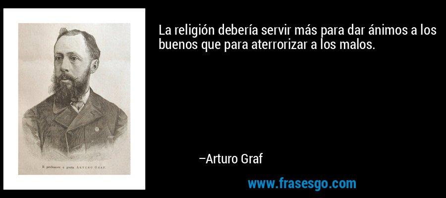 La religión debería servir más para dar ánimos a los buenos que para aterrorizar a los malos. – Arturo Graf