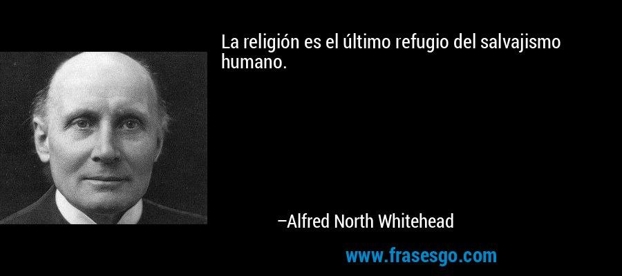 La religión es el último refugio del salvajismo humano. – Alfred North Whitehead