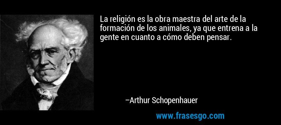 La religión es la obra maestra del arte de la formación de los animales, ya que entrena a la gente en cuanto a cómo deben pensar. – Arthur Schopenhauer