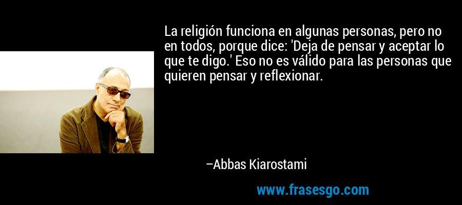 La religión funciona en algunas personas, pero no en todos, porque dice: 'Deja de pensar y aceptar lo que te digo.' Eso no es válido para las personas que quieren pensar y reflexionar. – Abbas Kiarostami