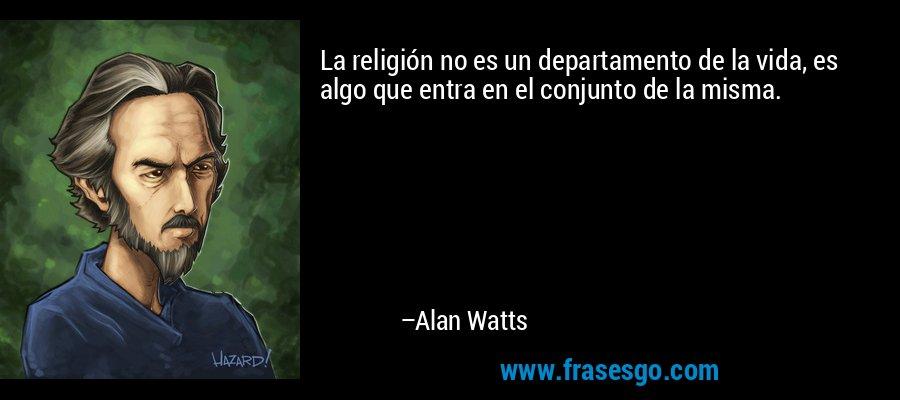 La religión no es un departamento de la vida, es algo que entra en el conjunto de la misma. – Alan Watts