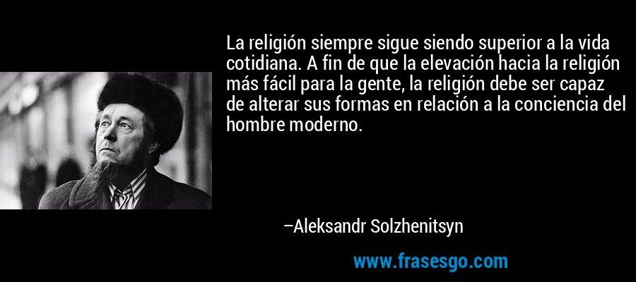 La religión siempre sigue siendo superior a la vida cotidiana. A fin de que la elevación hacia la religión más fácil para la gente, la religión debe ser capaz de alterar sus formas en relación a la conciencia del hombre moderno. – Aleksandr Solzhenitsyn
