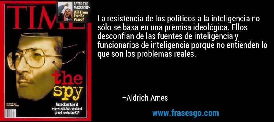 La resistencia de los políticos a la inteligencia no sólo se basa en una premisa ideológica. Ellos desconfían de las fuentes de inteligencia y funcionarios de inteligencia porque no entienden lo que son los problemas reales. – Aldrich Ames