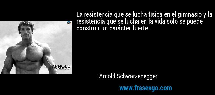 La resistencia que se lucha física en el gimnasio y la resistencia que se lucha en la vida sólo se puede construir un carácter fuerte. – Arnold Schwarzenegger