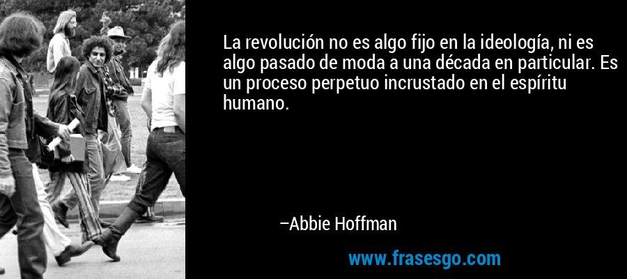 La revolución no es algo fijo en la ideología, ni es algo pasado de moda a una década en particular. Es un proceso perpetuo incrustado en el espíritu humano. – Abbie Hoffman