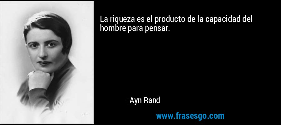 La riqueza es el producto de la capacidad del hombre para pensar. – Ayn Rand