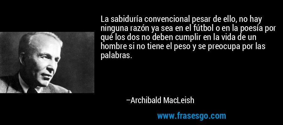 La sabiduría convencional pesar de ello, no hay ninguna razón ya sea en el fútbol o en la poesía por qué los dos no deben cumplir en la vida de un hombre si no tiene el peso y se preocupa por las palabras. – Archibald MacLeish