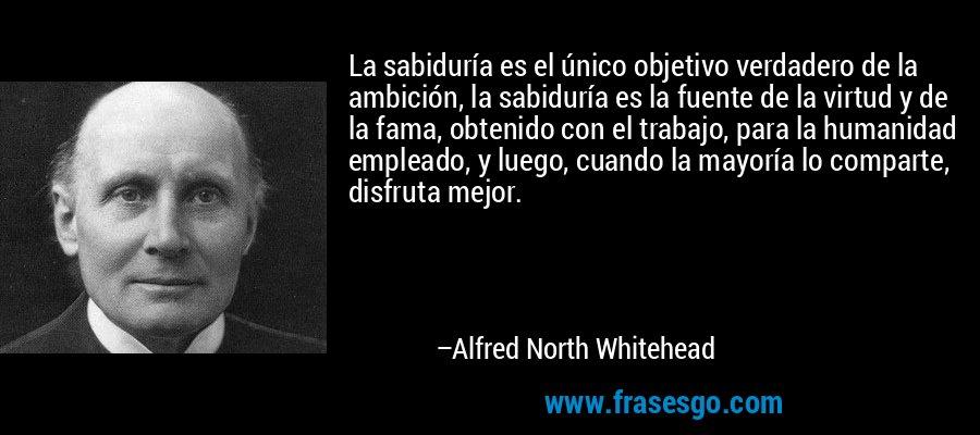 La sabiduría es el único objetivo verdadero de la ambición, la sabiduría es la fuente de la virtud y de la fama, obtenido con el trabajo, para la humanidad empleado, y luego, cuando la mayoría lo comparte, disfruta mejor. – Alfred North Whitehead