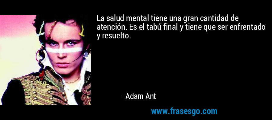 La salud mental tiene una gran cantidad de atención. Es el tabú final y tiene que ser enfrentado y resuelto. – Adam Ant