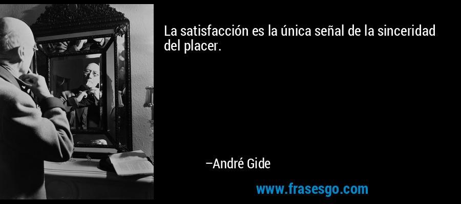 La satisfacción es la única señal de la sinceridad del placer. – André Gide