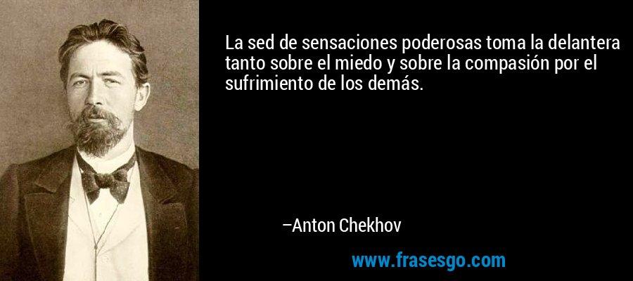 La sed de sensaciones poderosas toma la delantera tanto sobre el miedo y sobre la compasión por el sufrimiento de los demás. – Anton Chekhov