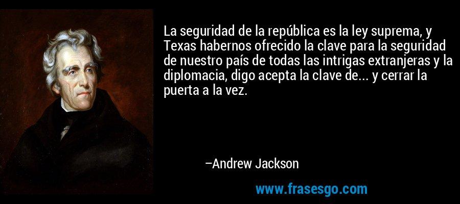 La seguridad de la república es la ley suprema, y Texas habernos ofrecido la clave para la seguridad de nuestro país de todas las intrigas extranjeras y la diplomacia, digo acepta la clave de... y cerrar la puerta a la vez. – Andrew Jackson