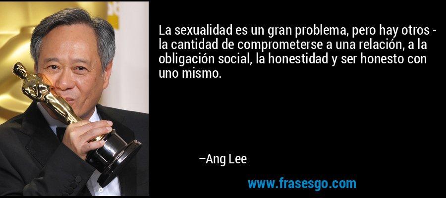 La sexualidad es un gran problema, pero hay otros - la cantidad de comprometerse a una relación, a la obligación social, la honestidad y ser honesto con uno mismo. – Ang Lee